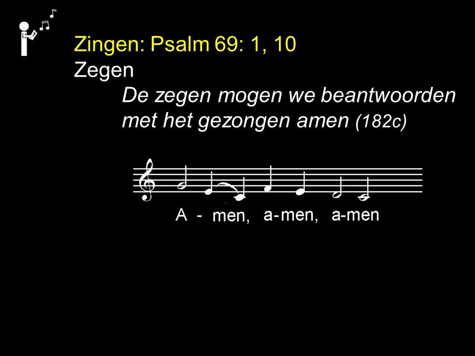 Zingen: Psalm 69: 1, 10 Zegen De zegen mogen we beantwoorden met het gezongen amen (182c)
