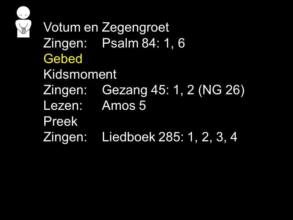 Votum en Zegengroet Zingen: Psalm 84: 1, 6. Gebed. Kidsmoment. Zingen: Gezang 45: 1, 2 (NG 26) Lezen: Amos 5.