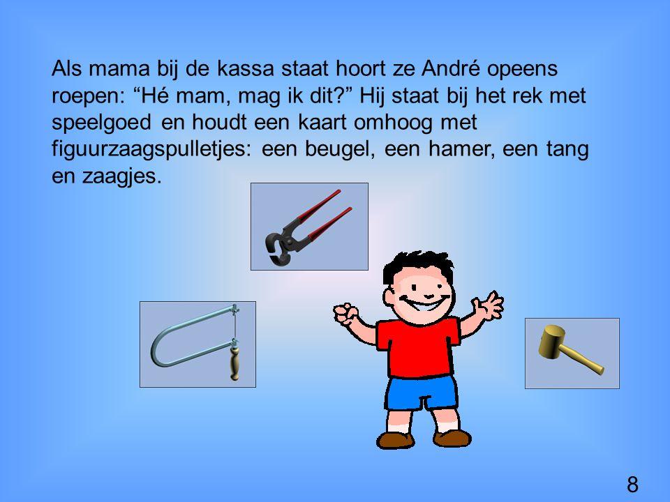 Als mama bij de kassa staat hoort ze André opeens roepen: Hé mam, mag ik dit Hij staat bij het rek met speelgoed en houdt een kaart omhoog met figuurzaagspulletjes: een beugel, een hamer, een tang en zaagjes.