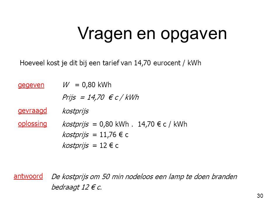 Vragen en opgaven Hoeveel kost je dit bij een tarief van 14,70 eurocent / kWh. gegeven. W = 0,80 kWh.