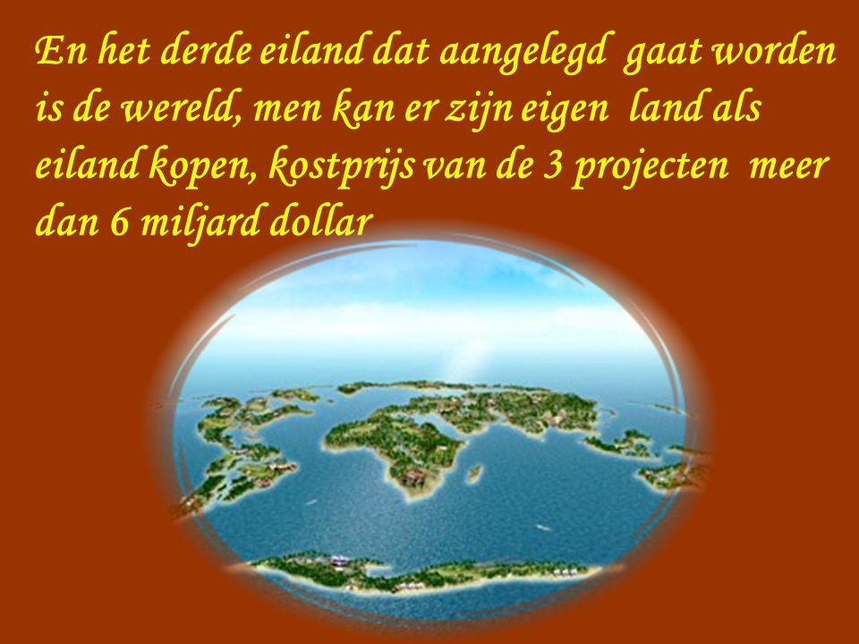En het derde eiland dat aangelegd gaat worden is de wereld, men kan er zijn eigen land als eiland kopen, kostprijs van de 3 projecten meer dan 6 miljard dollar