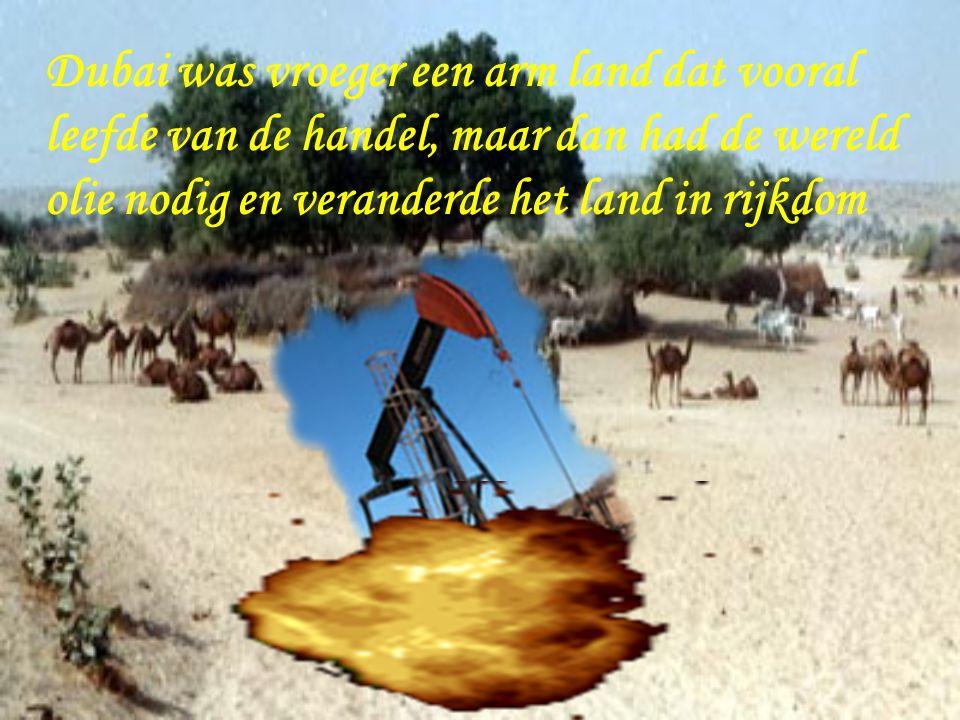 Dubai was vroeger een arm land dat vooral leefde van de handel, maar dan had de wereld olie nodig en veranderde het land in rijkdom