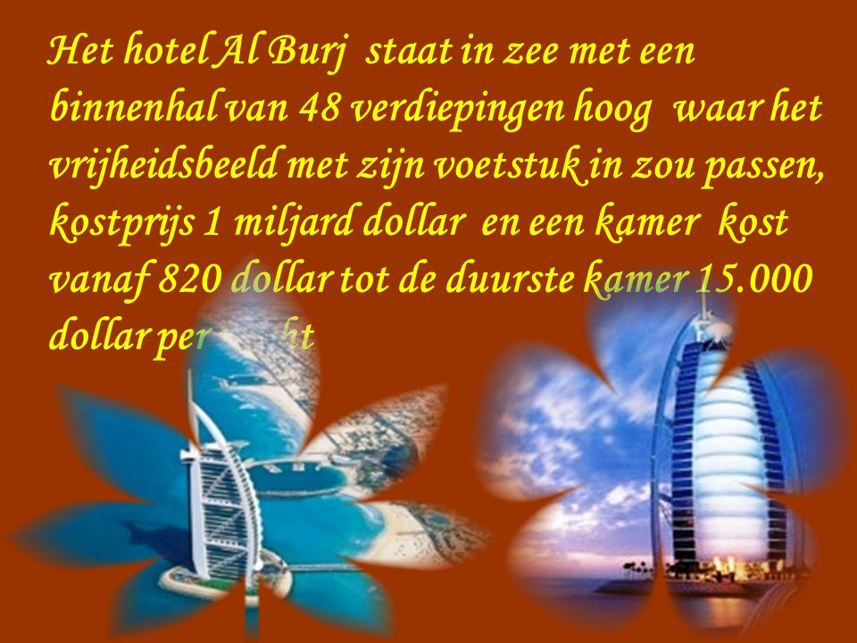 Het hotel Al Burj staat in zee met een binnenhal van 48 verdiepingen hoog waar het vrijheidsbeeld met zijn voetstuk in zou passen, kostprijs 1 miljard dollar en een kamer kost vanaf 820 dollar tot de duurste kamer 15.000 dollar per nacht