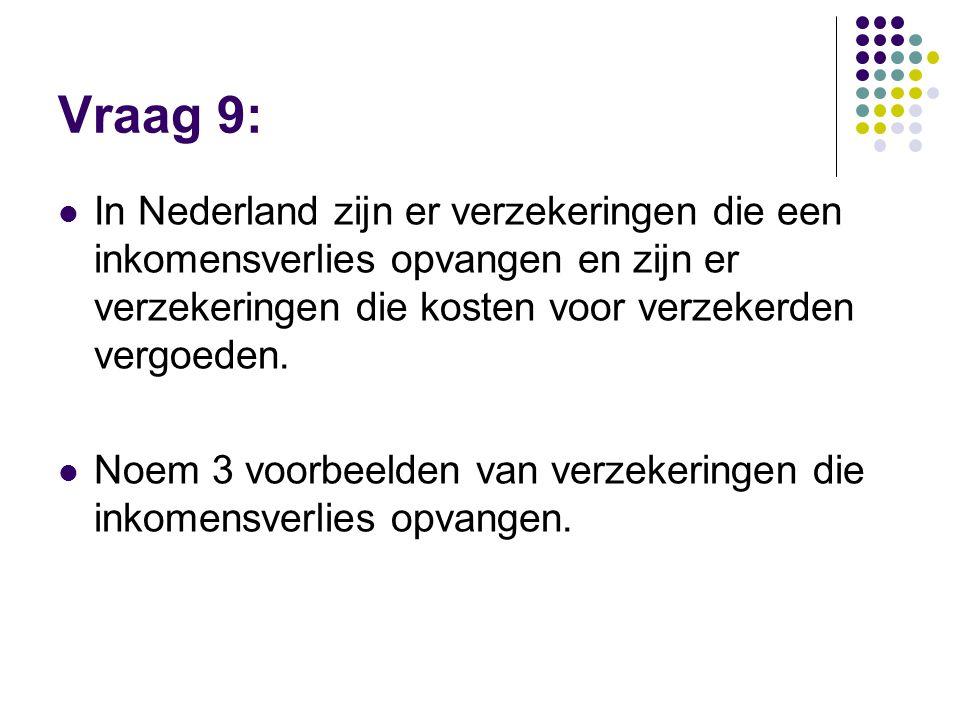 Vraag 9: In Nederland zijn er verzekeringen die een inkomensverlies opvangen en zijn er verzekeringen die kosten voor verzekerden vergoeden.