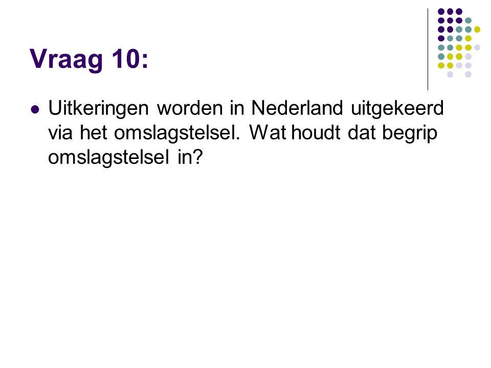 Vraag 10: Uitkeringen worden in Nederland uitgekeerd via het omslagstelsel. Wat houdt dat begrip omslagstelsel in