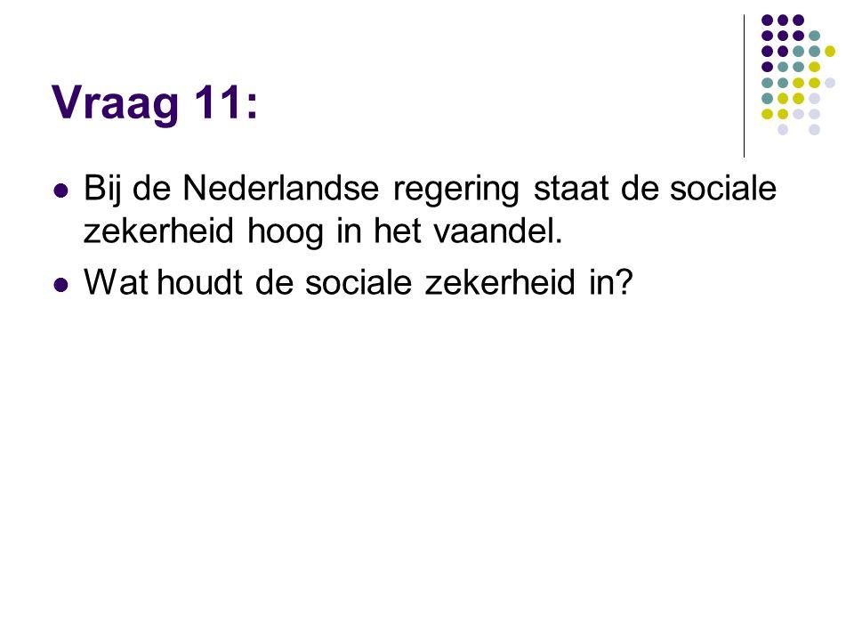Vraag 11: Bij de Nederlandse regering staat de sociale zekerheid hoog in het vaandel. Wat houdt de sociale zekerheid in