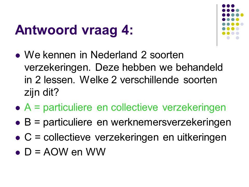 Antwoord vraag 4: We kennen in Nederland 2 soorten verzekeringen. Deze hebben we behandeld in 2 lessen. Welke 2 verschillende soorten zijn dit