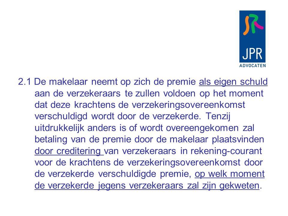 2.1 De makelaar neemt op zich de premie als eigen schuld aan de verzekeraars te zullen voldoen op het moment dat deze krachtens de verzekeringsovereenkomst verschuldigd wordt door de verzekerde.