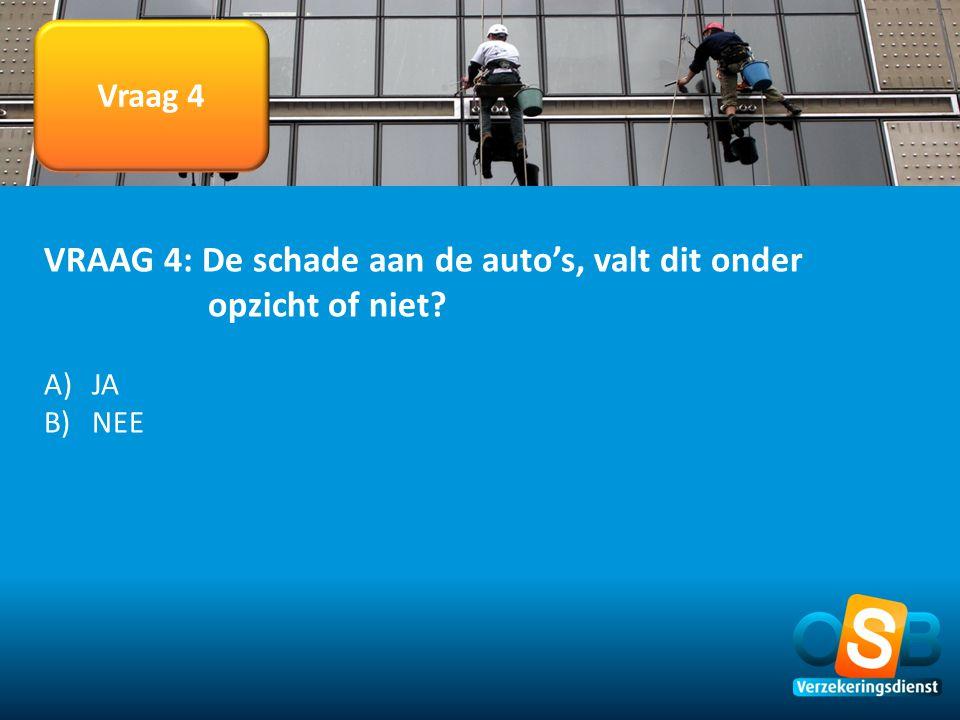 VRAAG 4: De schade aan de auto's, valt dit onder opzicht of niet