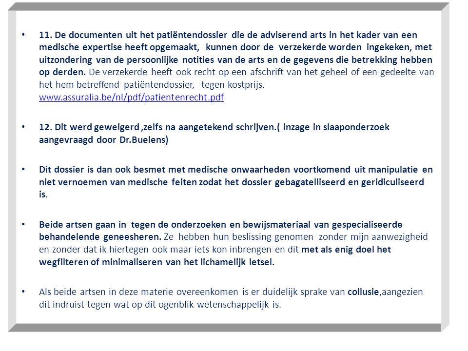 11. De documenten uit het patiëntendossier die de adviserend arts in het kader van een medische expertise heeft opgemaakt, kunnen door de verzekerde worden ingekeken, met uitzondering van de persoonlijke notities van de arts en de gegevens die betrekking hebben op derden. De verzekerde heeft ook recht op een afschrift van het geheel of een gedeelte van het hem betreffend patiëntendossier, tegen kostprijs. www.assuralia.be/nl/pdf/patientenrecht.pdf