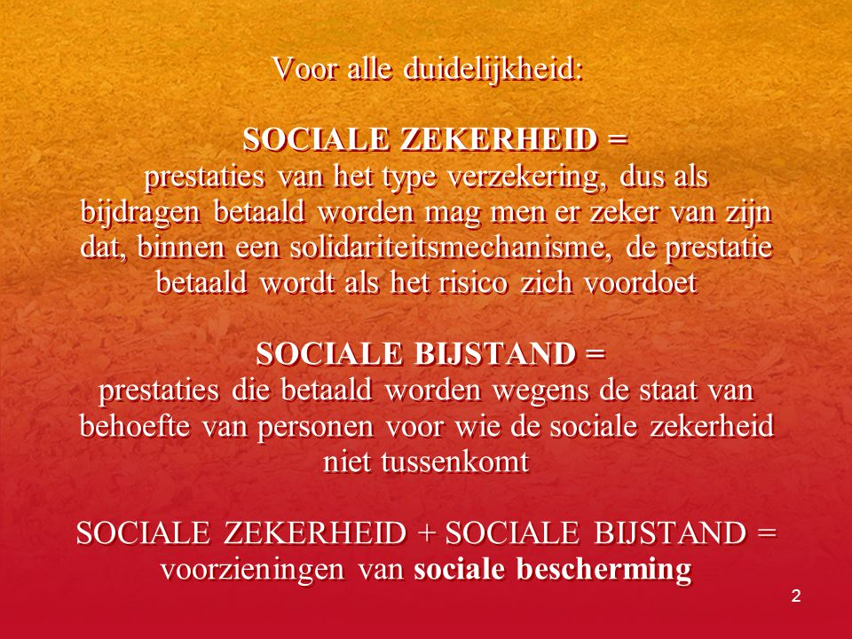 Voor alle duidelijkheid: SOCIALE ZEKERHEID = prestaties van het type verzekering, dus als bijdragen betaald worden mag men er zeker van zijn dat, binnen een solidariteitsmechanisme, de prestatie betaald wordt als het risico zich voordoet SOCIALE BIJSTAND = prestaties die betaald worden wegens de staat van behoefte van personen voor wie de sociale zekerheid niet tussenkomt SOCIALE ZEKERHEID + SOCIALE BIJSTAND = voorzieningen van sociale bescherming