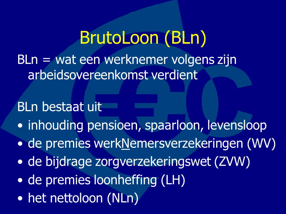BrutoLoon (BLn) BLn = wat een werknemer volgens zijn arbeidsovereenkomst verdient. BLn bestaat uit.