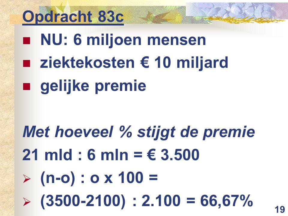 Opdracht 83c NU: 6 miljoen mensen. ziektekosten € 10 miljard. gelijke premie. Met hoeveel % stijgt de premie.