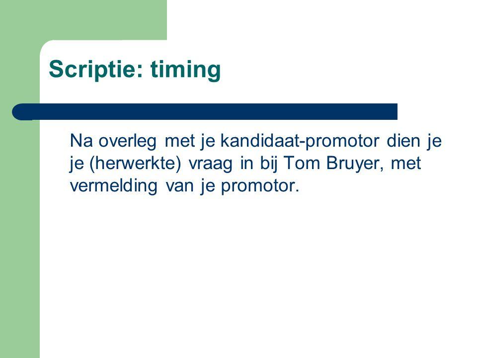 Scriptie: timing Na overleg met je kandidaat-promotor dien je je (herwerkte) vraag in bij Tom Bruyer, met vermelding van je promotor.