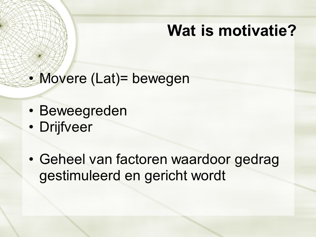 Wat is motivatie Movere (Lat)= bewegen Beweegreden Drijfveer