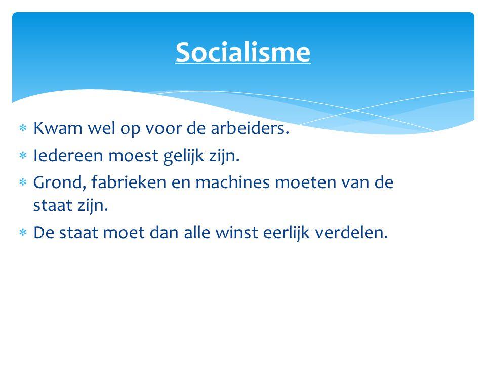 Socialisme Kwam wel op voor de arbeiders. Iedereen moest gelijk zijn.