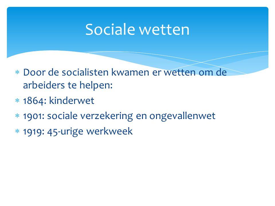 Sociale wetten Door de socialisten kwamen er wetten om de arbeiders te helpen: 1864: kinderwet. 1901: sociale verzekering en ongevallenwet.