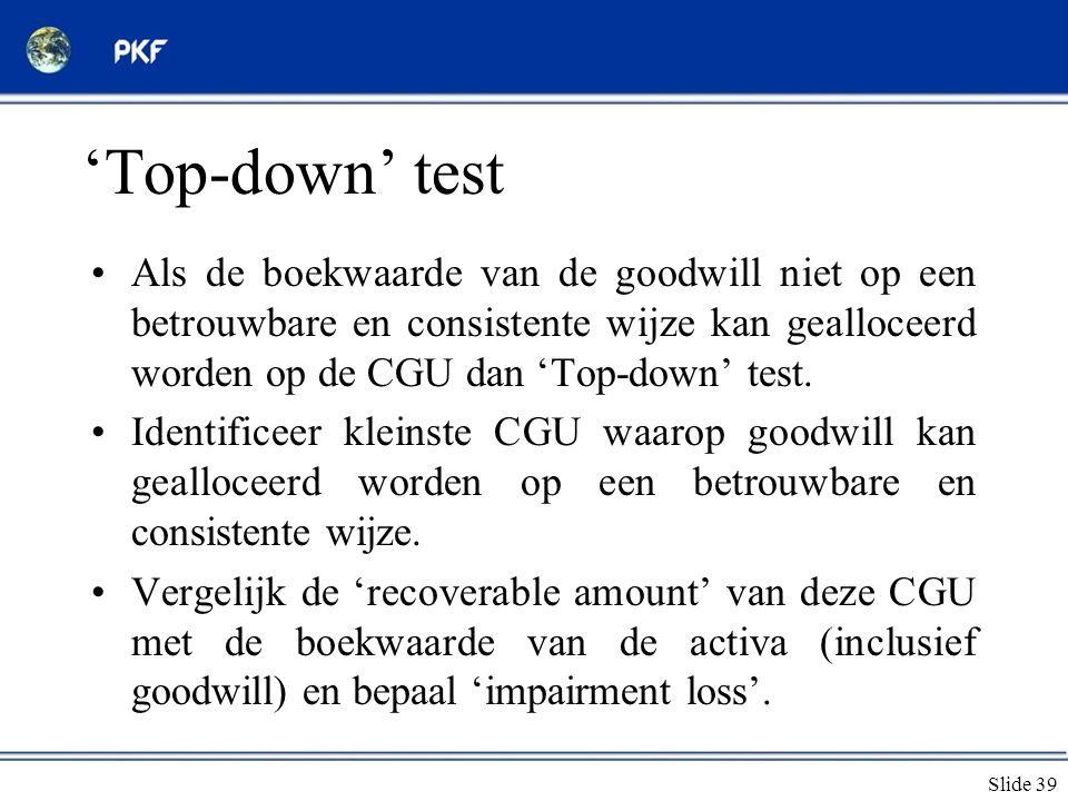 'Top-down' test Als de boekwaarde van de goodwill niet op een betrouwbare en consistente wijze kan gealloceerd worden op de CGU dan 'Top-down' test.