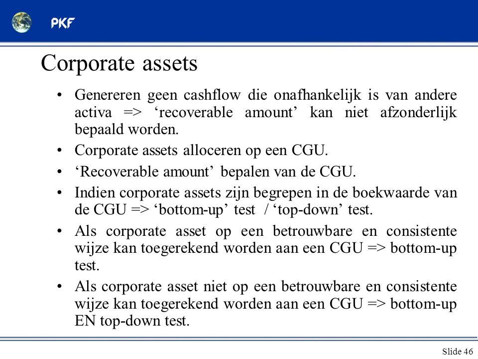 Corporate assets Genereren geen cashflow die onafhankelijk is van andere activa => 'recoverable amount' kan niet afzonderlijk bepaald worden.