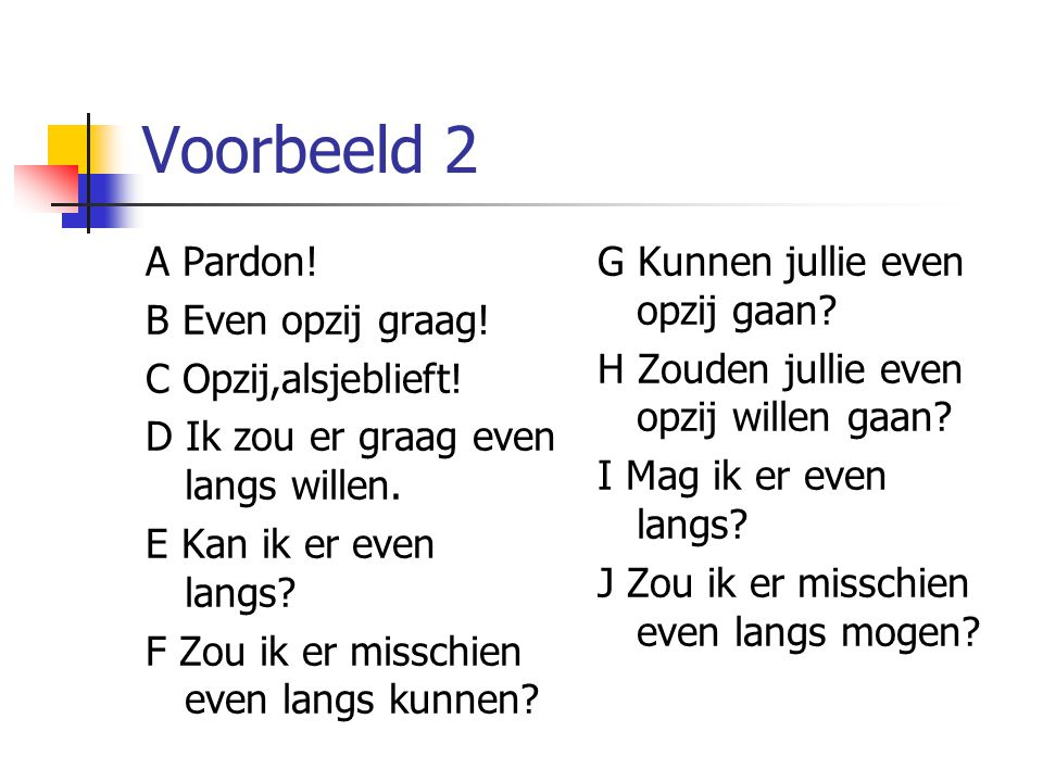 Voorbeeld 2 A Pardon! B Even opzij graag! C Opzij,alsjeblieft!