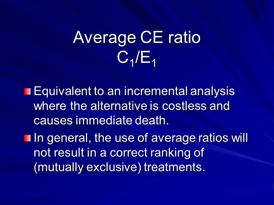 Average CE ratio C1/E1 Equivalent to an incremental analysis where the alternative is costless and causes immediate death.