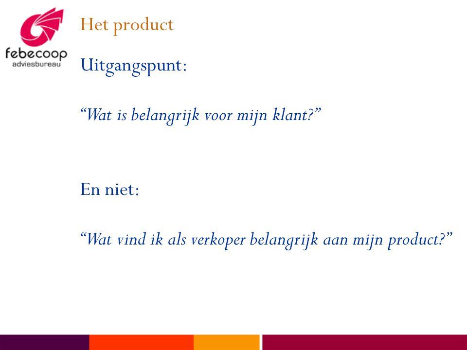 Het product Uitgangspunt: Wat is belangrijk voor mijn klant En niet: Wat vind ik als verkoper belangrijk aan mijn product