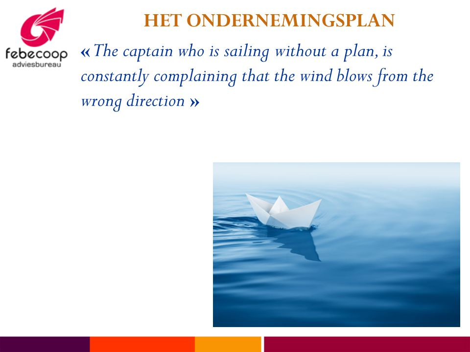 HET ONDERNEMINGSPLAN « The captain who is sailing without a plan, is constantly complaining that the wind blows from the wrong direction »