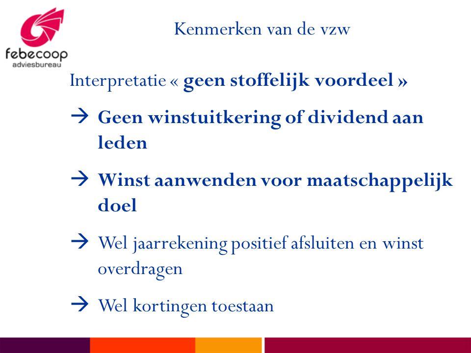 Kenmerken van de vzw Interpretatie « geen stoffelijk voordeel » Geen winstuitkering of dividend aan leden.