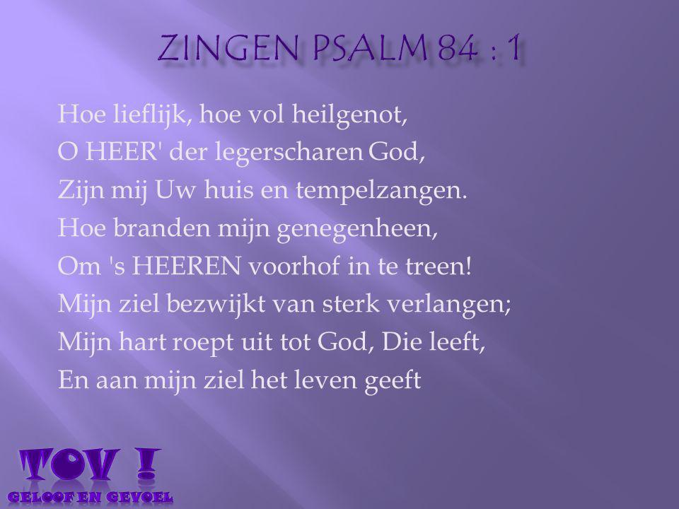 TOV ! Zingen psalm 84 : 1 Hoe lieflijk, hoe vol heilgenot,