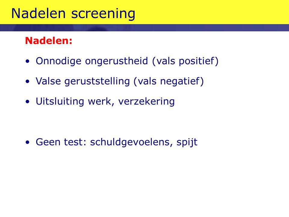 Nadelen screening Nadelen: Onnodige ongerustheid (vals positief)