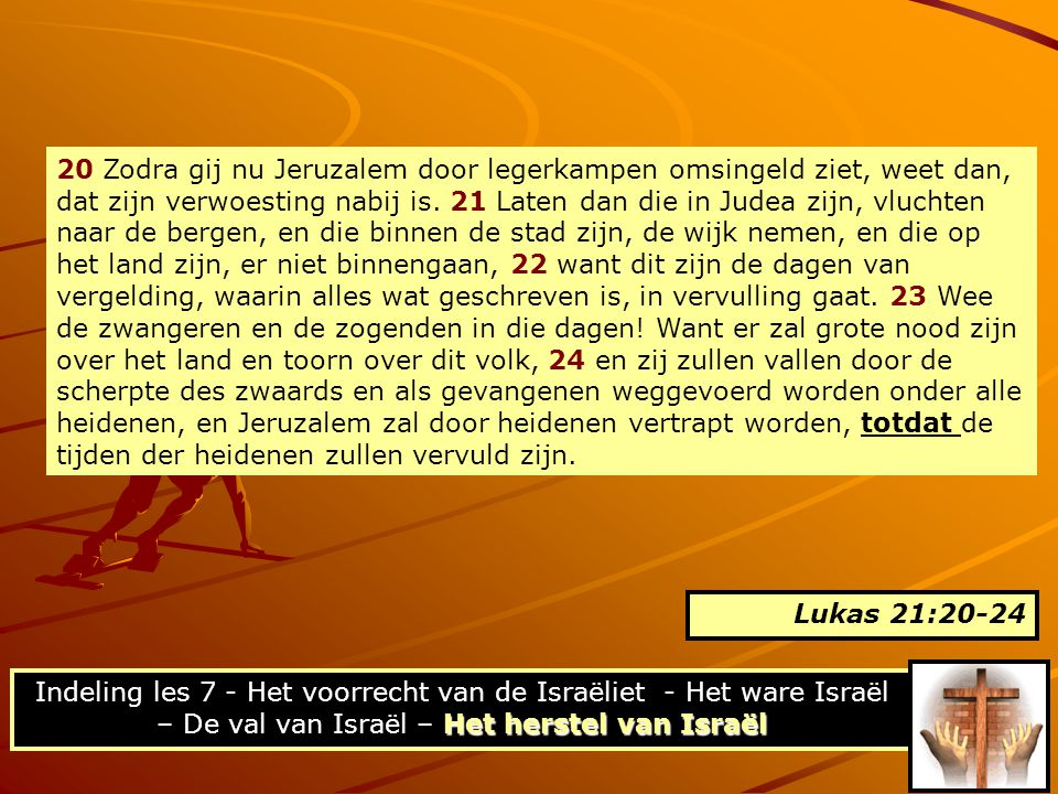 20 Zodra gij nu Jeruzalem door legerkampen omsingeld ziet, weet dan, dat zijn verwoesting nabij is. 21 Laten dan die in Judea zijn, vluchten naar de bergen, en die binnen de stad zijn, de wijk nemen, en die op het land zijn, er niet binnengaan, 22 want dit zijn de dagen van vergelding, waarin alles wat geschreven is, in vervulling gaat. 23 Wee de zwangeren en de zogenden in die dagen! Want er zal grote nood zijn over het land en toorn over dit volk, 24 en zij zullen vallen door de scherpte des zwaards en als gevangenen weggevoerd worden onder alle heidenen, en Jeruzalem zal door heidenen vertrapt worden, totdat de tijden der heidenen zullen vervuld zijn.