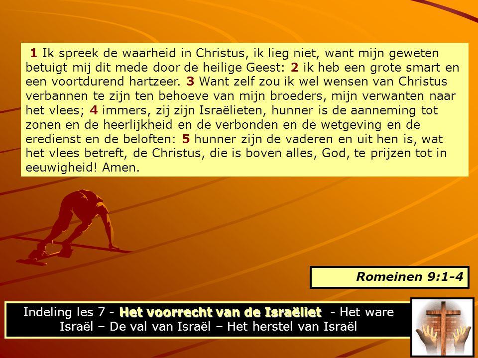 1 Ik spreek de waarheid in Christus, ik lieg niet, want mijn geweten betuigt mij dit mede door de heilige Geest: 2 ik heb een grote smart en een voortdurend hartzeer. 3 Want zelf zou ik wel wensen van Christus verbannen te zijn ten behoeve van mijn broeders, mijn verwanten naar het vlees; 4 immers, zij zijn Israëlieten, hunner is de aanneming tot zonen en de heerlijkheid en de verbonden en de wetgeving en de eredienst en de beloften: 5 hunner zijn de vaderen en uit hen is, wat het vlees betreft, de Christus, die is boven alles, God, te prijzen tot in eeuwigheid! Amen.