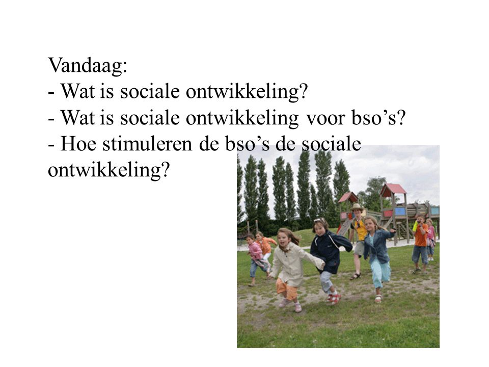 Vandaag: - Wat is sociale ontwikkeling. - Wat is sociale ontwikkeling voor bso's.