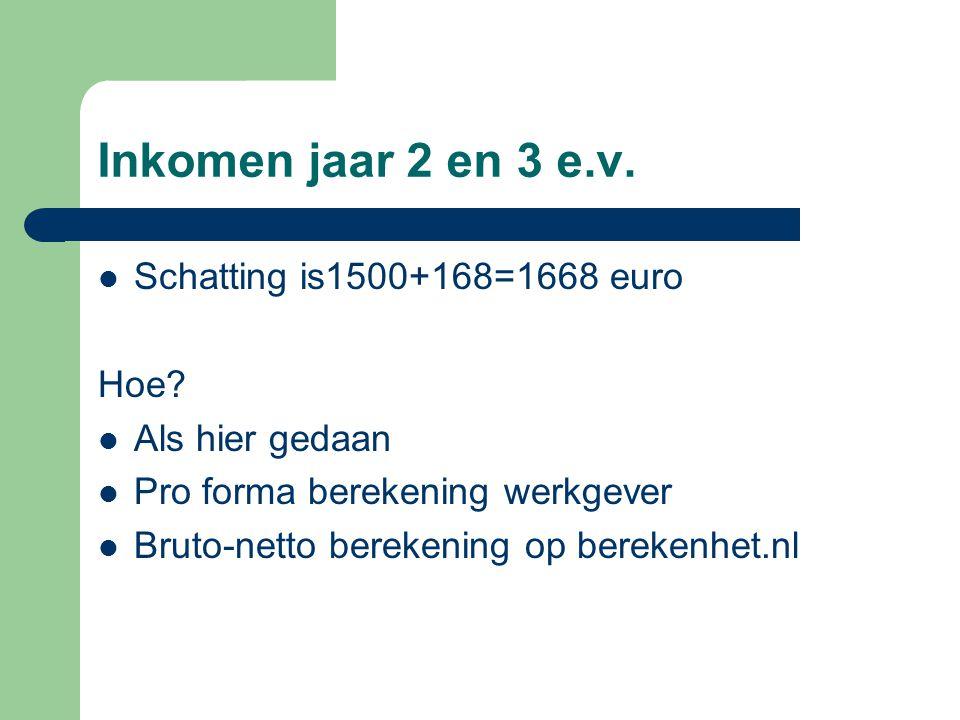 Inkomen jaar 2 en 3 e.v. Schatting is1500+168=1668 euro Hoe