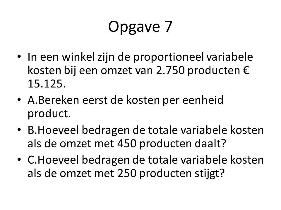 Opgave 7 In een winkel zijn de proportioneel variabele kosten bij een omzet van 2.750 producten € 15.125.