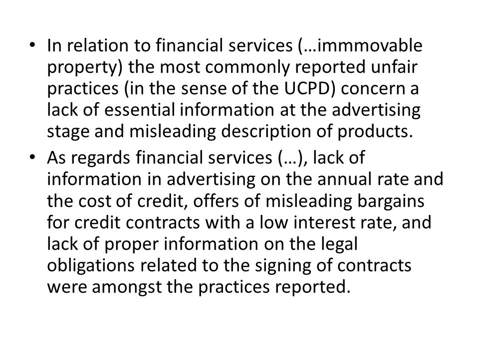 In relation to financial services (…immmovable property) the most commonly reported unfair practices (in the sense of the UCPD) concern a lack of essential information at the advertising stage and misleading description of products.