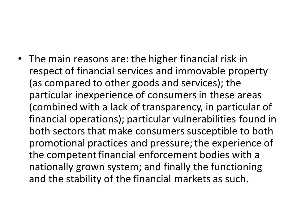 The main reasons are: the higher financial risk in respect of financial services and immovable property (as compared to other goods and services); the particular inexperience of consumers in these areas (combined with a lack of transparency, in particular of financial operations); particular vulnerabilities found in both sectors that make consumers susceptible to both promotional practices and pressure; the experience of the competent financial enforcement bodies with a nationally grown system; and finally the functioning and the stability of the financial markets as such.