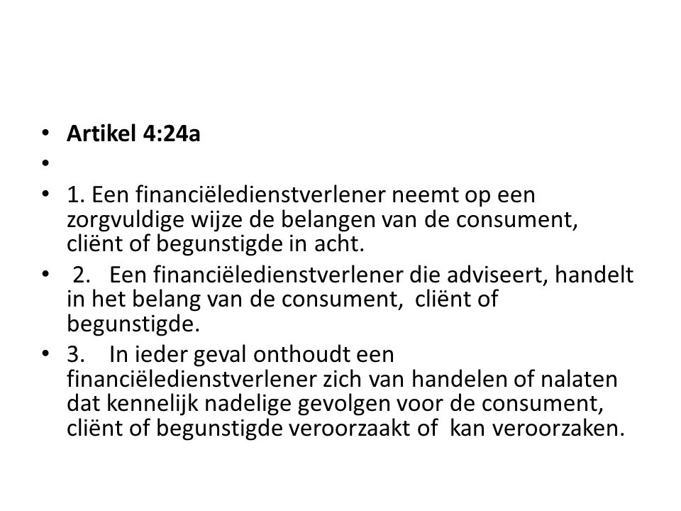 Artikel 4:24a 1. Een financiëledienstverlener neemt op een zorgvuldige wijze de belangen van de consument, cliënt of begunstigde in acht.