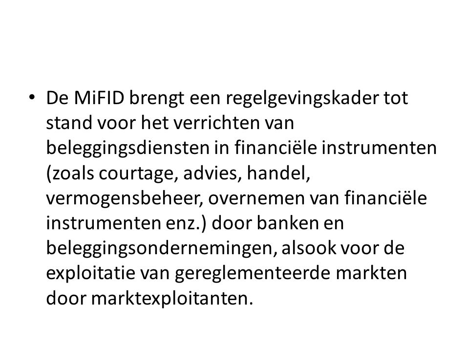 De MiFID brengt een regelgevingskader tot stand voor het verrichten van beleggingsdiensten in financiële instrumenten (zoals courtage, advies, handel, vermogensbeheer, overnemen van financiële instrumenten enz.) door banken en beleggingsondernemingen, alsook voor de exploitatie van gereglementeerde markten door marktexploitanten.