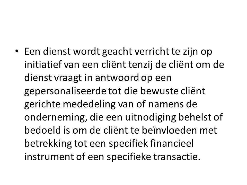 Een dienst wordt geacht verricht te zijn op initiatief van een cliënt tenzij de cliënt om de dienst vraagt in antwoord op een gepersonaliseerde tot die bewuste cliënt gerichte mededeling van of namens de onderneming, die een uitnodiging behelst of bedoeld is om de cliënt te beïnvloeden met betrekking tot een specifiek financieel instrument of een specifieke transactie.