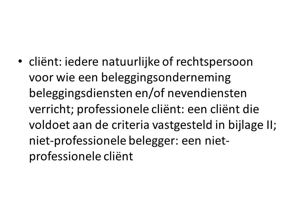 cliënt: iedere natuurlijke of rechtspersoon voor wie een beleggingsonderneming beleggingsdiensten en/of nevendiensten verricht; professionele cliënt: een cliënt die voldoet aan de criteria vastgesteld in bijlage II; niet-professionele belegger: een niet-professionele cliënt
