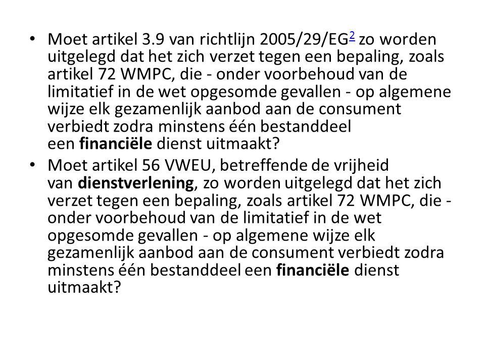 Moet artikel 3.9 van richtlijn 2005/29/EG2 zo worden uitgelegd dat het zich verzet tegen een bepaling, zoals artikel 72 WMPC, die - onder voorbehoud van de limitatief in de wet opgesomde gevallen - op algemene wijze elk gezamenlijk aanbod aan de consument verbiedt zodra minstens één bestanddeel een financiële dienst uitmaakt