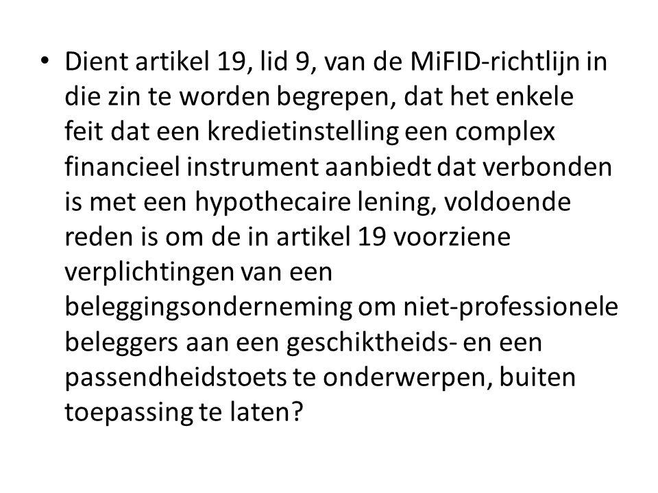 Dient artikel 19, lid 9, van de MiFID-richtlijn in die zin te worden begrepen, dat het enkele feit dat een kredietinstelling een complex financieel instrument aanbiedt dat verbonden is met een hypothecaire lening, voldoende reden is om de in artikel 19 voorziene verplichtingen van een beleggingsonderneming om niet-professionele beleggers aan een geschiktheids- en een passendheidstoets te onderwerpen, buiten toepassing te laten