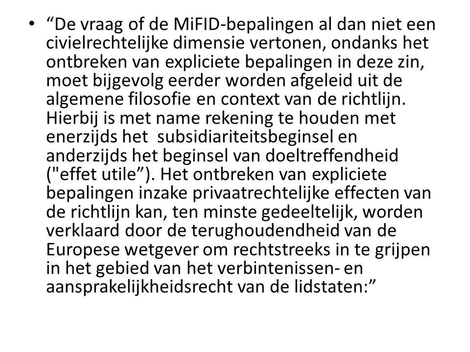 De vraag of de MiFID‐bepalingen al dan niet een civielrechtelijke dimensie vertonen, ondanks het ontbreken van expliciete bepalingen in deze zin, moet bijgevolg eerder worden afgeleid uit de algemene filosofie en context van de richtlijn.
