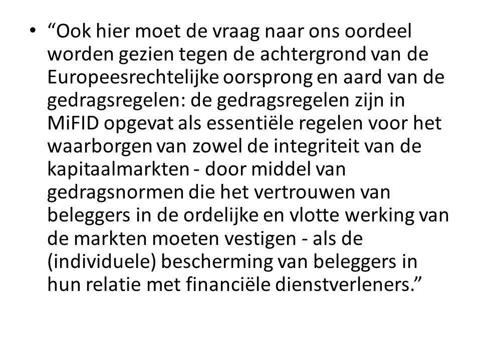 Ook hier moet de vraag naar ons oordeel worden gezien tegen de achtergrond van de Europeesrechtelijke oorsprong en aard van de gedragsregelen: de gedragsregelen zijn in MiFID opgevat als essentiële regelen voor het waarborgen van zowel de integriteit van de kapitaalmarkten ‐ door middel van gedragsnormen die het vertrouwen van beleggers in de ordelijke en vlotte werking van de markten moeten vestigen ‐ als de (individuele) bescherming van beleggers in hun relatie met financiële dienstverleners.