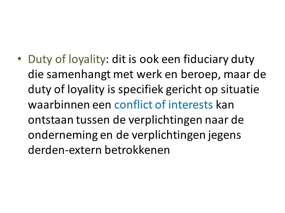 Duty of loyality: dit is ook een fiduciary duty die samenhangt met werk en beroep, maar de duty of loyality is specifiek gericht op situatie waarbinnen een conflict of interests kan ontstaan tussen de verplichtingen naar de onderneming en de verplichtingen jegens derden-extern betrokkenen