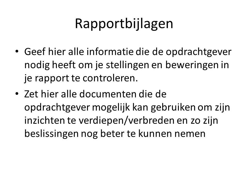 Rapportbijlagen Geef hier alle informatie die de opdrachtgever nodig heeft om je stellingen en beweringen in je rapport te controleren.