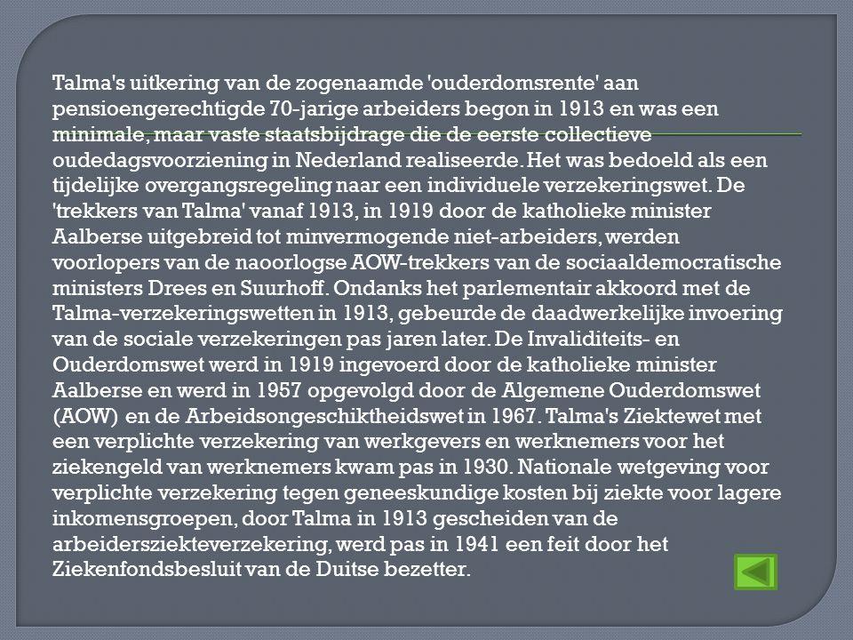 Talma s uitkering van de zogenaamde ouderdomsrente aan pensioengerechtigde 70-jarige arbeiders begon in 1913 en was een minimale, maar vaste staatsbijdrage die de eerste collectieve oudedagsvoorziening in Nederland realiseerde.