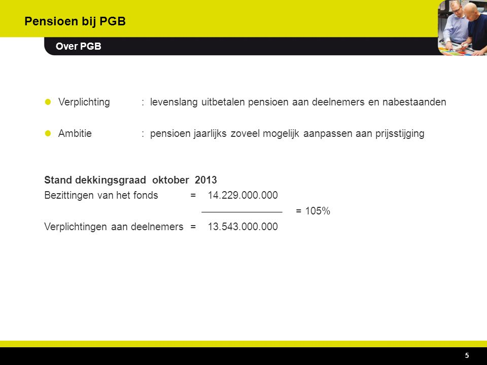 Pensioen bij PGB Over PGB. Verplichting : levenslang uitbetalen pensioen aan deelnemers en nabestaanden.