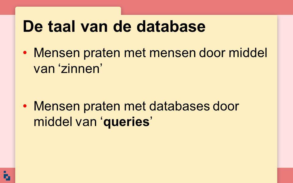 De taal van de database Mensen praten met mensen door middel van 'zinnen' Mensen praten met databases door middel van 'queries'